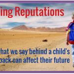 Making Reputations – how what we say about children behind their backs impacts their future